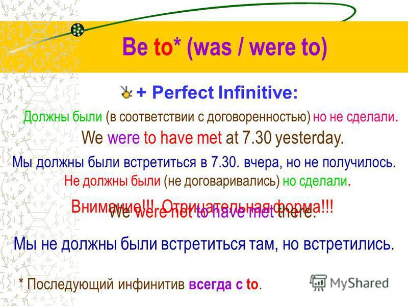 Be to* (was / were to) + Indefinite Infinitive: Должен был (в соответствии с договоренностью). We were to meet at 7.30 yesterday. * Последующий инфинитив всегда с to. Мы должны были (договорились) встретиться в 7.30. вчера. Должны были (в соответстви