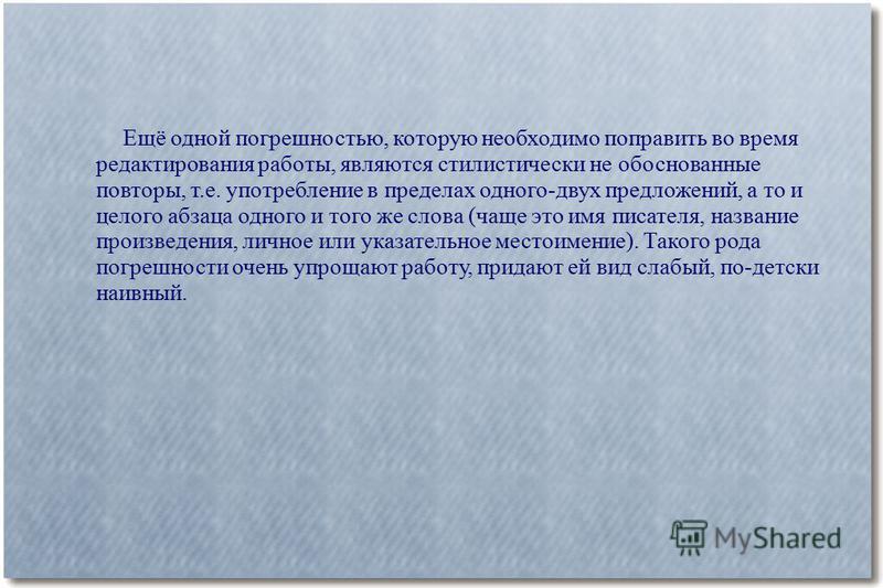 Ещё одной погрешностью, которую необходимо поправить во время редактирования работы, являются стилистически не обоснованные повторы, т.е. употребление в пределах одного-двух предложений, а то и целого абзаца одного и того же слова (чаще это имя писат