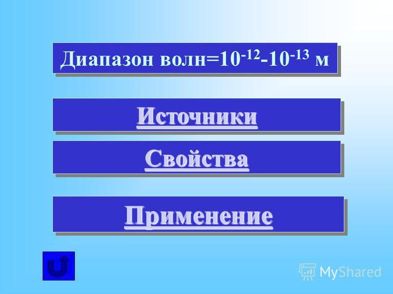 Диапазон волн=10 -12 -10 -13 м Источники Свойства Применение