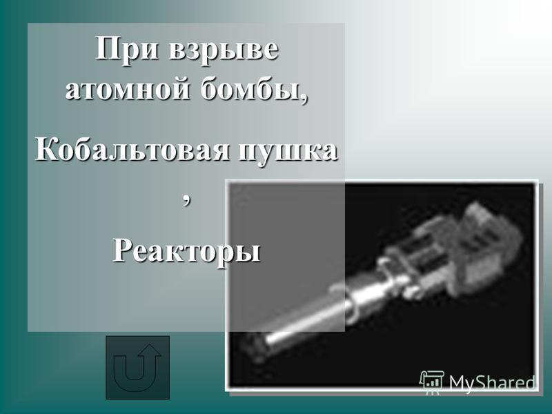 При взрыве атомной бомбы, Кобальтовая пушка, Реакторы