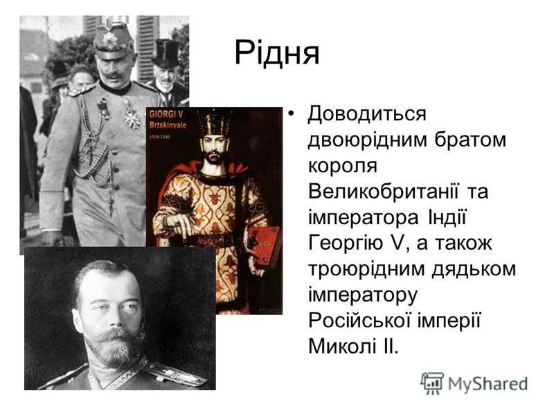 Рідня Доводиться двоюрідним братом короля Великобританії та імператора Індії Георгію V, а також троюрідним дядьком імператору Російської імперії Миколі II.