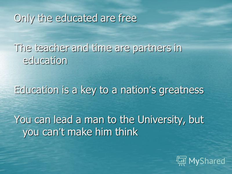 Only the educated are free The teacher and time are partners in education Education is a key to a nation ' s greatness You can lead a man to the University, but you can ' t make him think