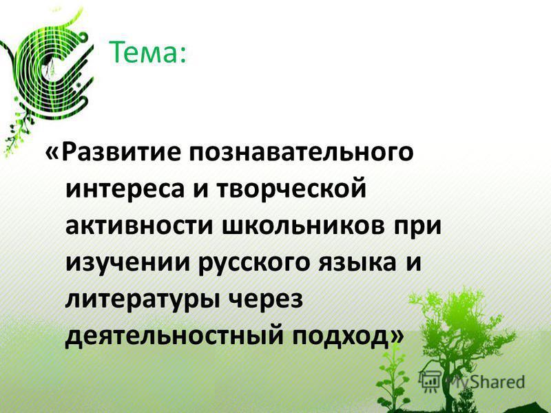 Тема: «Развитие познавательного интереса и творческой активности школьников при изучении русского языка и литературы через деятельностный подход»
