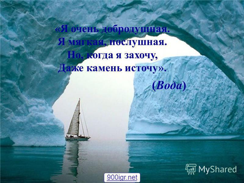 «Я очень добродушная. Я мягкая, послушная. Но, когда я захочу, Даже камень источу». (Вода) 900igr.net
