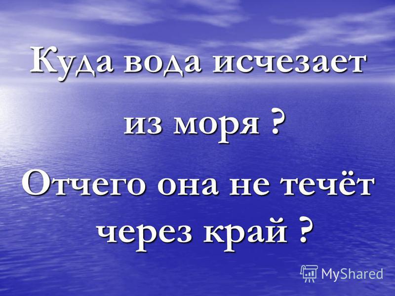 Куда вода исчезает из моря ? Отчего она не течёт через край ?