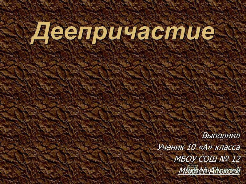 Выполнил Ученик 10 «А» класса МБОУ СОШ 12 Михлев Алексей Деепричастиле