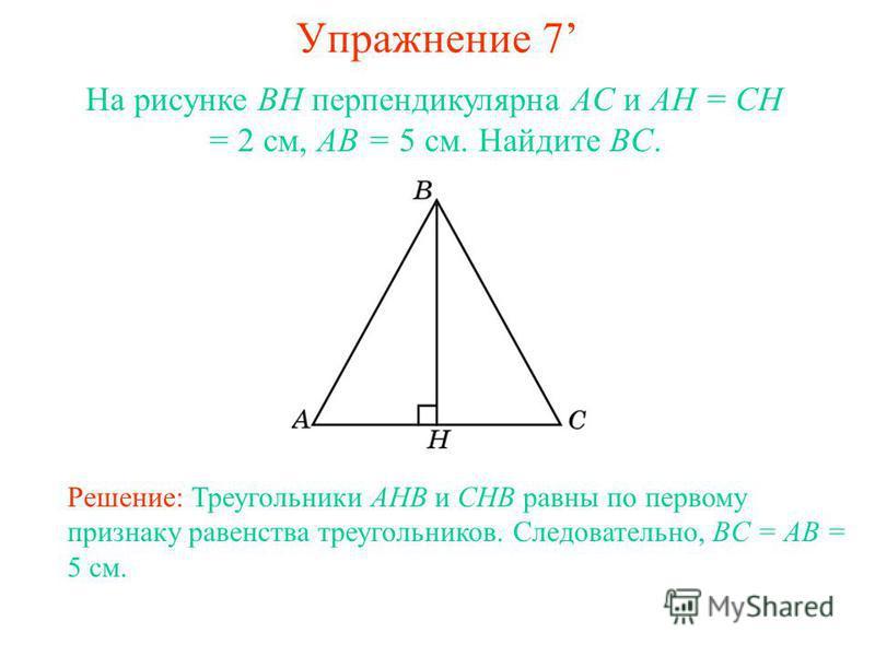 Упражнение 7 Решение: Треугольники AHB и CHB равны по первому признаку равенства треугольников. Следовательно, BC = AB = 5 см. На рисунке BH перпендикулярна AC и AH = CH = 2 см, AB = 5 см. Найдите BC.
