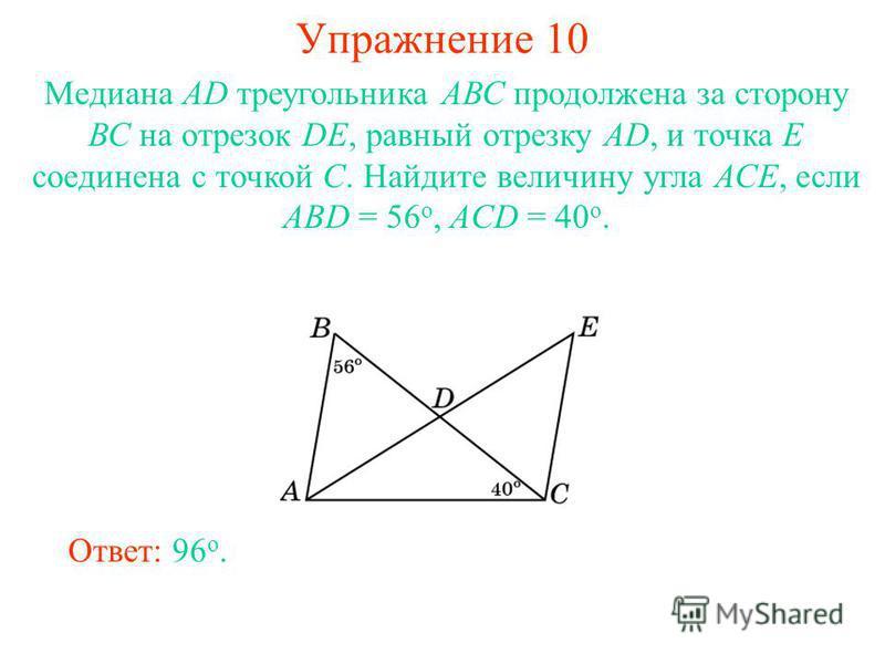 Упражнение 10 Ответ: 96 о. Медиана АD треугольника АВС продолжена за сторону ВС на отрезок DE, равный отрезку AD, и точка Е соединена с точкой С. Найдите величину угла АСЕ, если ABD = 56 о, ACD = 40 о.