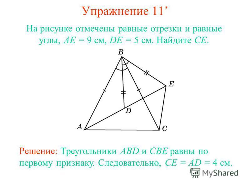 Упражнение 11 Решение: Треугольники ABD и CBE равны по первому признаку. Следовательно, CE = AD = 4 см. На рисунке отмечены равные отрезки и равные углы, AE = 9 см, DE = 5 см. Найдите CE.