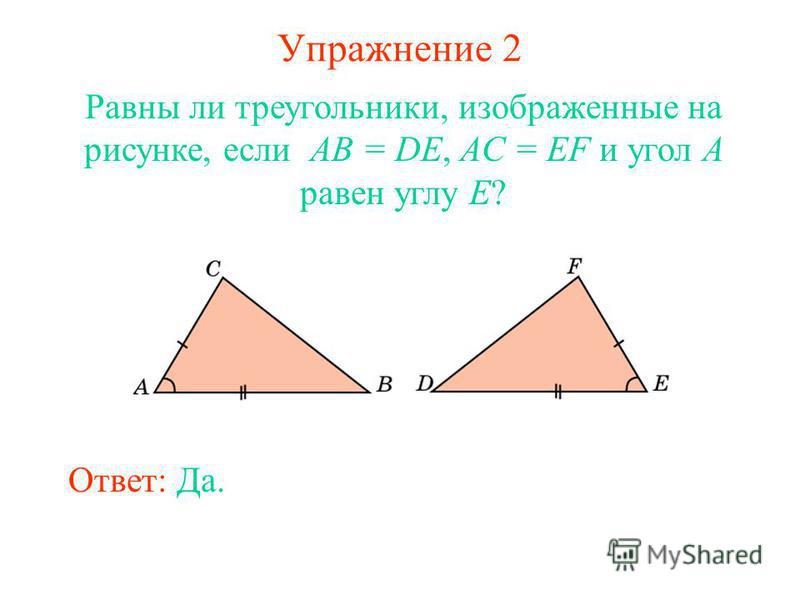 Упражнение 2 Равны ли треугольники, изображенные на рисунке, если AB = DE, AC = EF и угол A равен углу E? Ответ: Да.