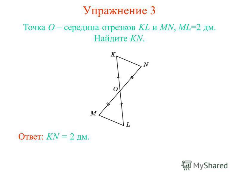 Упражнение 3 Ответ: KN = 2 дм. Точка O – середина отрезков KL и MN, ML=2 дм. Найдите KN.