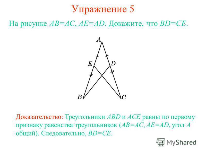 Упражнение 5 Доказательство: Треугольники ABD и ACE равны по первому признаку равенства треугольников (АВ=АС, АЕ=АD, угол A общий). Следовательно, BD=CE. На рисунке АВ=АС, АЕ=АD. Докажите, что BD=CE.