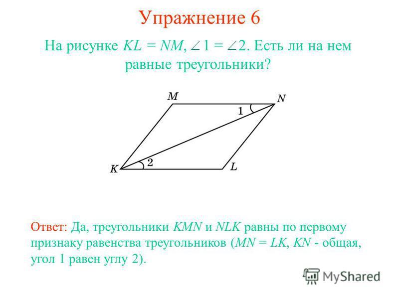 Упражнение 6 Ответ: Да, треугольники KMN и NLK равны по первому признаку равенства треугольников (MN = LK, KN - общая, угол 1 равен углу 2). На рисунке KL = NM, 1 = 2. Есть ли на нем равные треугольники?