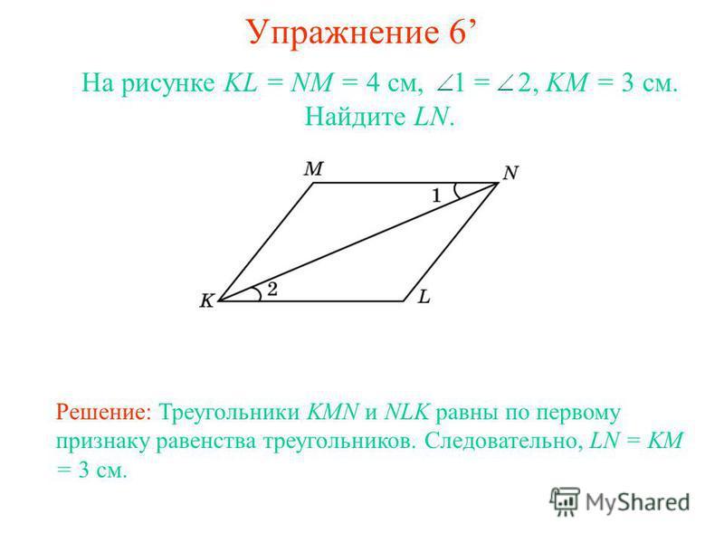 Упражнение 6 Решение: Треугольники KMN и NLK равны по первому признаку равенства треугольников. Следовательно, LN = KM = 3 см. На рисунке KL = NM = 4 см, 1 = 2, KM = 3 см. Найдите LN.