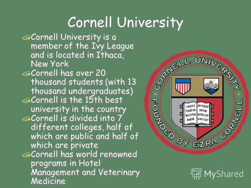 Cornell University / Cornell University is a member of the Ivy League and is located in Ithaca, New York / Cornell has over 20 thousand students (with 13 thousand undergraduates) / Cornell is the 15th best university in the country / Cornell is divid