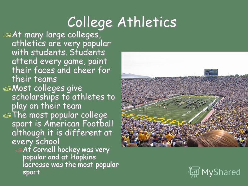 College Athletics / At many large colleges, athletics are very popular with students. Students attend every game, paint their faces and cheer for their teams / Most colleges give scholarships to athletes to play on their team / The most popular colle