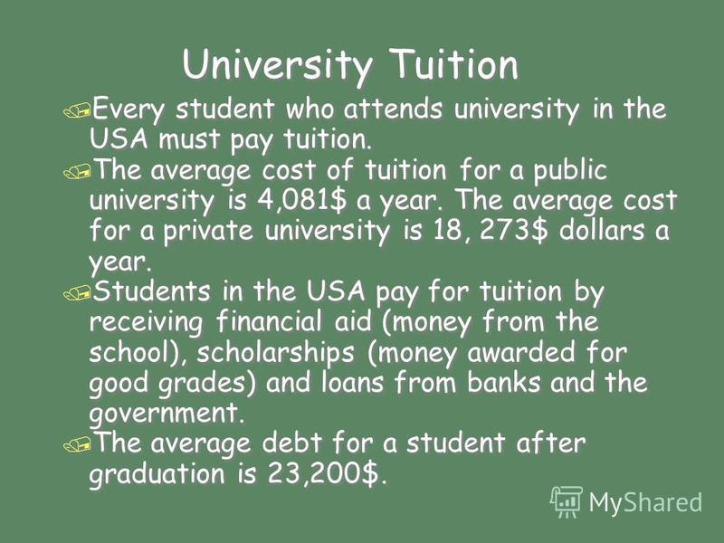 University Tuition / Every student who attends university in the USA must pay tuition. / The average cost of tuition for a public university is 4,081$ a year. The average cost for a private university is 18, 273$ dollars a year. / Students in the USA