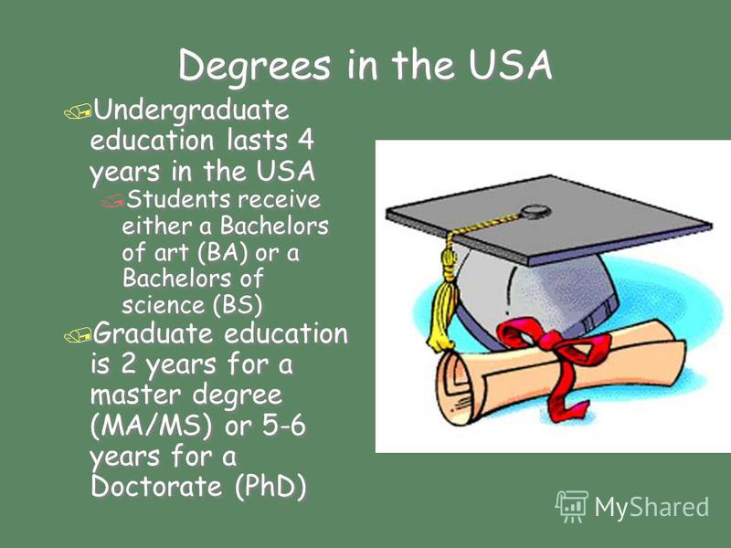 Degrees in the USA / Undergraduate education lasts 4 years in the USA / Students receive either a Bachelors of art (BA) or a Bachelors of science (BS) / Graduate education is 2 years for a master degree (MA/MS) or 5-6 years for a Doctorate (PhD) / Un