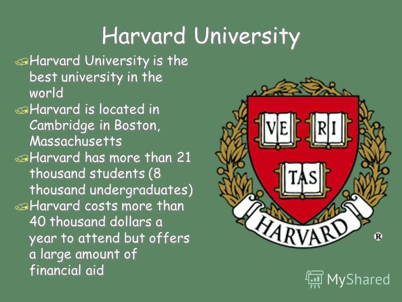 Harvard University / Harvard University is the best university in the world / Harvard is located in Cambridge in Boston, Massachusetts / Harvard has more than 21 thousand students (8 thousand undergraduates) / Harvard costs more than 40 thousand doll