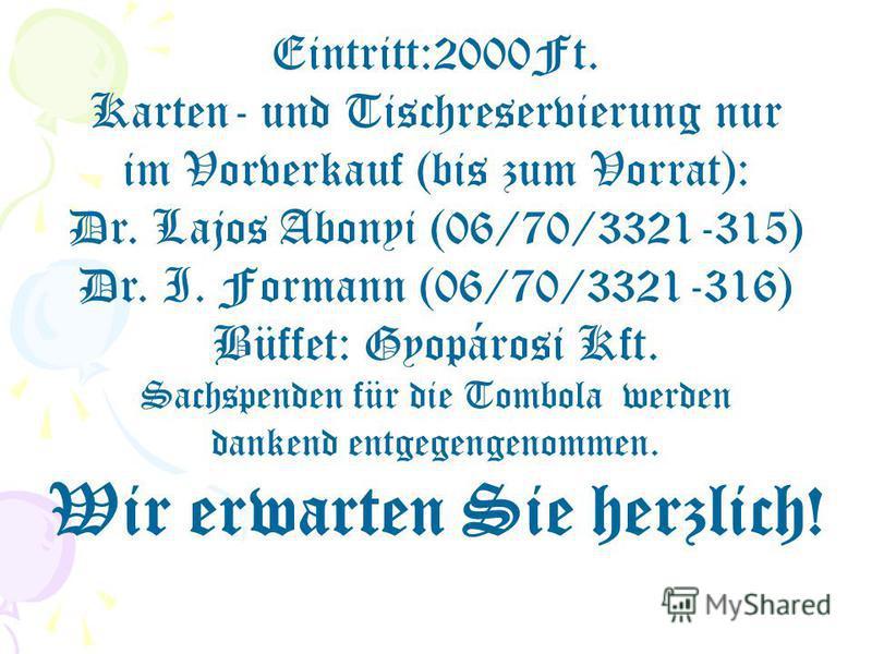 Eintritt:2000Ft. Karten- und Tischreservierung nur im Vorverkauf (bis zum Vorrat): Dr. Lajos Abonyi (06/70/3321-315) Dr. I. Formann (06/70/3321-316) Büffet: Gyopárosi Kft. Sachspenden für die Tombola werden dankend entgegengenommen. Wir erwarten Sie
