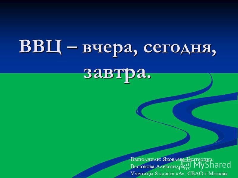 ВВЦ – вчера, сегодня, завтра. Выполнили: Яковлева Екатерина, Васюкова Александра Ученицы 8 класса «А» СВАО г.Москвы