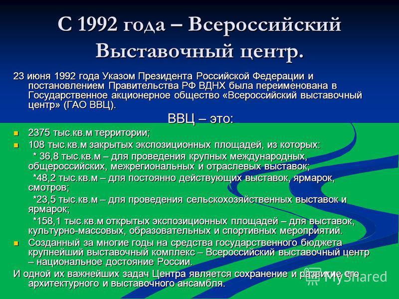 С 1992 года – Всероссийский Выставочный центр. 23 июня 1992 года Указом Президента Российской Федерации и постановлением Правительства РФ ВДНХ была переименована в Государственное акционерное общество «Всероссийский выставочный центр» (ГАО ВВЦ). ВВЦ