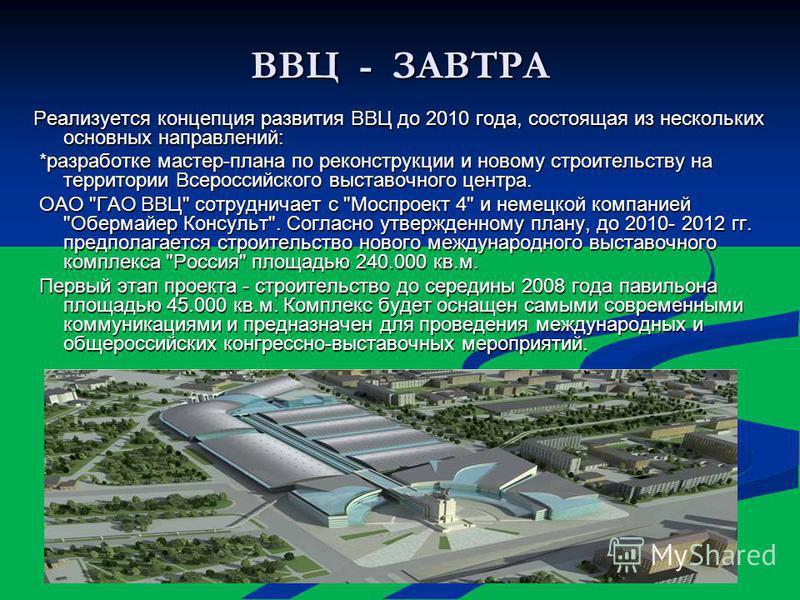 ВВЦ - ЗАВТРА Реализуется концепция развития ВВЦ до 2010 года, состоящая из нескольких основных направлений: *разработке мастер-плана по реконструкции и новому строительству на территории Всероссийского выставочного центра. *разработке мастер-плана по