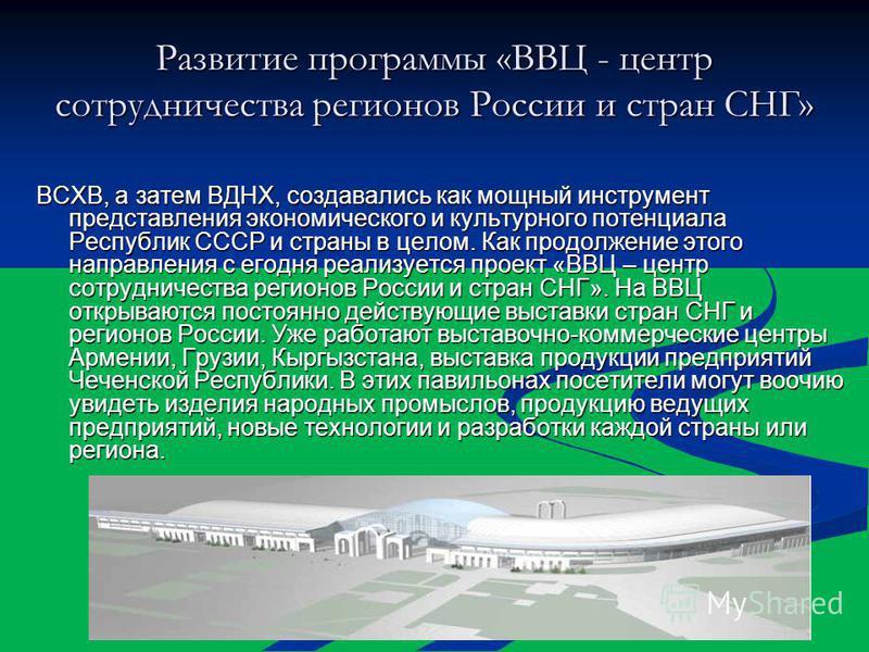 Развитие программы «ВВЦ - центр сотрудничества регионов России и стран СНГ» ВСХВ, а затем ВДНХ, создавались как мощный инструмент представления экономического и культурного потенциала Республик СССР и страны в целом. Как продолжение этого направления