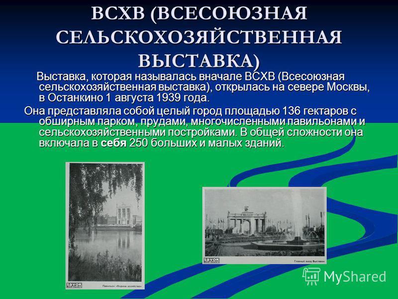 ВСХВ (ВСЕСОЮЗНАЯ СЕЛЬСКОХОЗЯЙСТВЕННАЯ ВЫСТАВКА) Выставка, которая называлась вначале ВСХВ (Всесоюзная сельскохозяйственная выставка), открылась на севере Москвы, в Останкино 1 августа 1939 года. Выставка, которая называлась вначале ВСХВ (Всесоюзная с