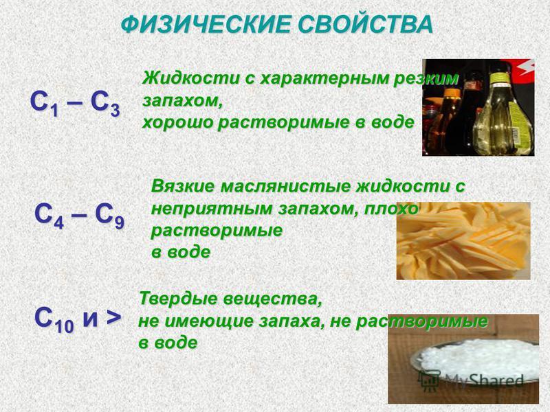 ФИЗИЧЕСКИЕ СВОЙСТВА С 1 – С 3 С 4 – С 9 C 10 и > Жидкости с характерным резким запахом, хорошо растворимые в воде Вязкие маслянистые жидкости с неприятным запахом, плохо растворимые в воде Твердые вещества, не имеющие запаха, не растворимые в воде
