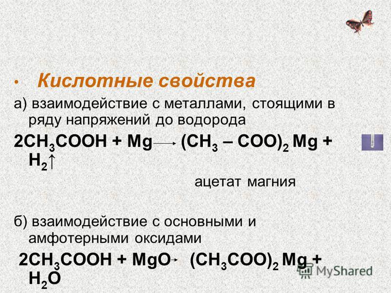 Кислотные свойства а) взаимодействие с металлами, стоящими в ряду напряжений до водорода 2СН 3 СООН + Mg (СН 3 – СОО) 2 Mg + Н 2 ацетат магния б) взаимодействие с основными и амфотерными оксидами 2СН 3 СООН + MgО (СН 3 СОО) 2 Mg + Н 2 О ацетат магния