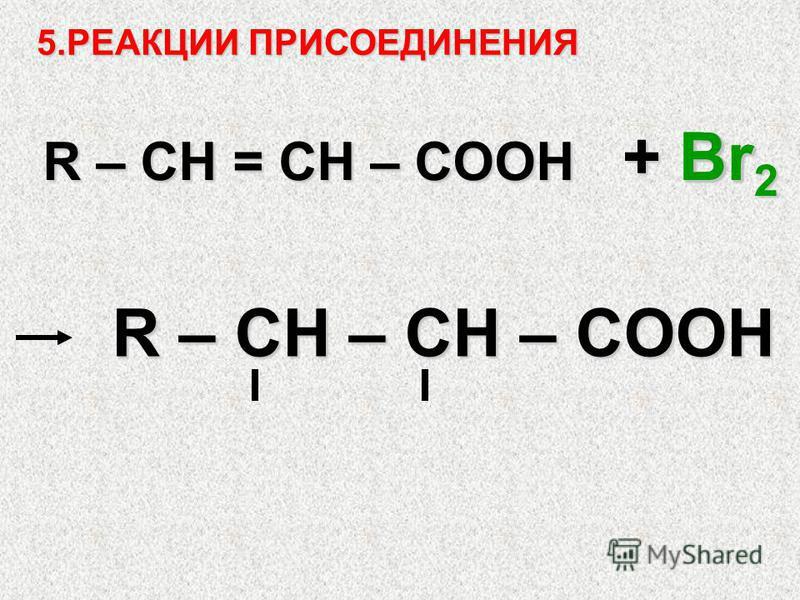 5. РЕАКЦИИ ПРИСОЕДИНЕНИЯ R – CH = СH – COOH + Br 2 BrBr R – CH – CH – COOH