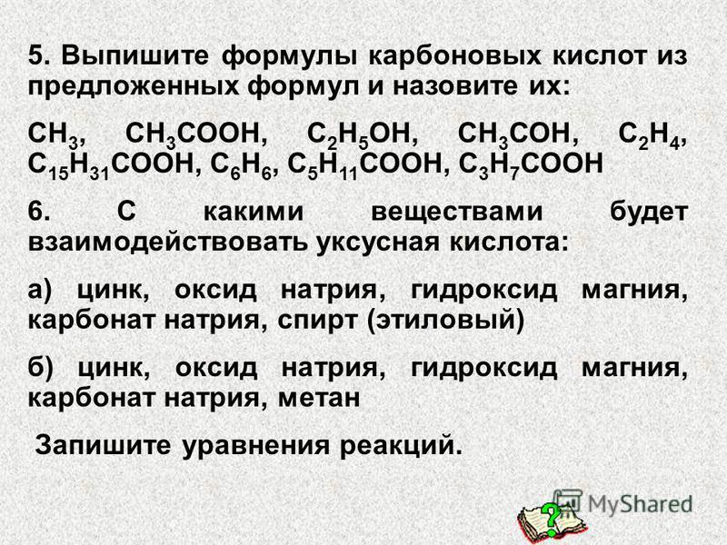 5. Выпишите формулы карбоновых кислот из предложенных формул и назовите их: СН 3, СН 3 СООН, С 2 Н 5 ОН, СН 3 СОН, С 2 Н 4, С 15 Н 31 СООН, С 6 Н 6, С 5 Н 11 СООН, С 3 Н 7 СООН 6. С какими веществами будет взаимодействовать уксусная кислота: а) цинк,