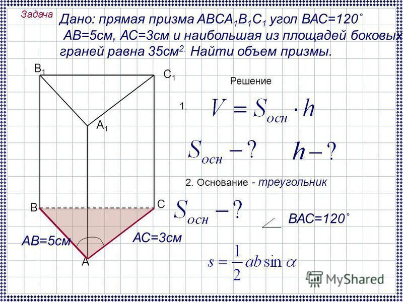 Задача Дано: прямая призма ABCA 1 B 1 C 1 угол ВАС=120˚ АВ=5 см, АС=3 см и наибольшая из площадей боковых граней равна 35 см 2. Найти объем призмы. А В С В1В1 А1А1 С1С1 Решение 1. 2. Основание - треугольник ВАС=120˚ АВ=5 см АС=3 см