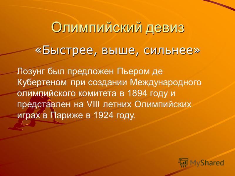 Олимпийский девиз «Быстрее, выше, сильнее» Лозунг был предложен Пьером де Кубертеном при создании Международного олимпийского комитета в 1894 году и представлен на VIII летних Олимпийских играх в Париже в 1924 году.