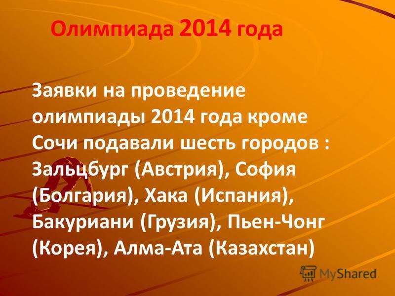 Заявки на проведение олимпиады 2014 года кроме Сочи подавали шесть городов : Зальцбург (Австрия), София (Болгария), Хака (Испания), Бакуриани (Грузия), Пьен-Чонг (Корея), Алма-Ата (Казахстан) Олимпиада 2014 года