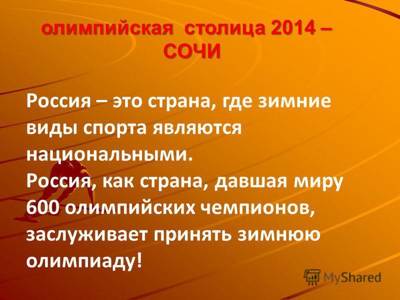 олимпийская столица 2014 – олимпийская столица 2014 –СОЧИ Россия – это страна, где зимние виды спорта являются национальными. Россия, как страна, давшая миру 600 олимпийских чемпионов, заслуживает принять зимнюю олимпиаду!