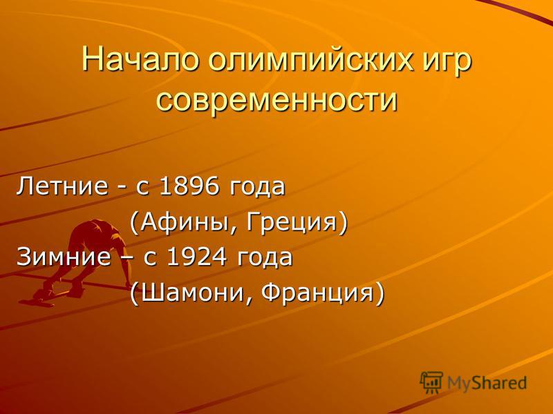 Начало олимпийских игр современности Летние - с 1896 года (Афины, Греция) (Афины, Греция) Зимние – с 1924 года (Шамони, Франция) (Шамони, Франция)