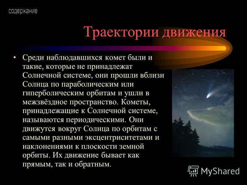 Траектории движения Среди наблюдавшихся комет были и такие, которые не принадлежат Солнечной системе, они прошли вблизи Солнца по параболическим или гиперболическим орбитам и ушли в межзвёздное пространство. Кометы, принадлежащие к Солнечной системе,