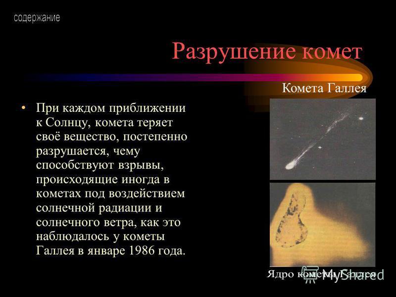 Разрушение комет При каждом приближении к Солнцу, комета теряет своё вещество, постепенно разрушается, чему способствуют взрывы, происходящие иногда в кометах под воздействием солнечной радиации и солнечного ветра, как это наблюдалось у кометы Галлея