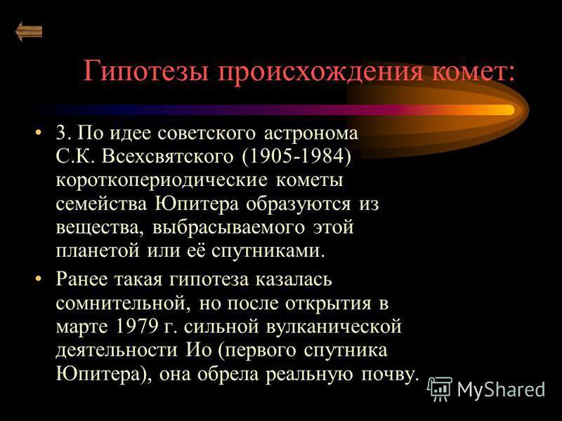 3. По идее советского астронома С.К. Всехсвятского (1905-1984) короткопериодические кометы семейства Юпитера образуются из вещества, выбрасываемого этой планетой или её спутниками. Ранее такая гипотеза казалась сомнительной, но после открытия в марте