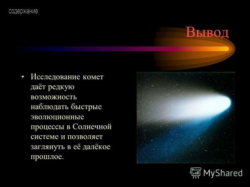 Вывод Исследование комет даёт редкую возможность наблюдать быстрые эволюционные процессы в Солнечной системе и позволяет заглянуть в её далёкое прошлое.