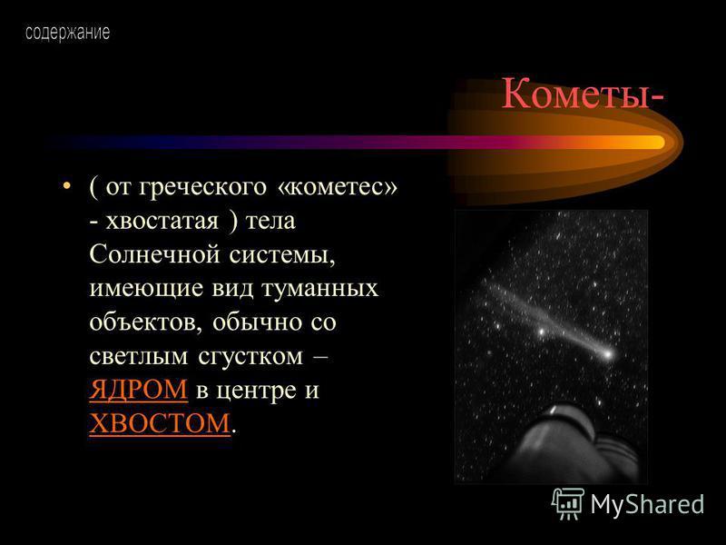 Кометы- ( от греческого «кометес» - хвостатая ) тела Солнечной системы, имеющие вид туманных объектов, обычно со светлым сгустком – ЯДРОМ в центре и ХВОСТОМ. ЯДРОМ ХВОСТОМ