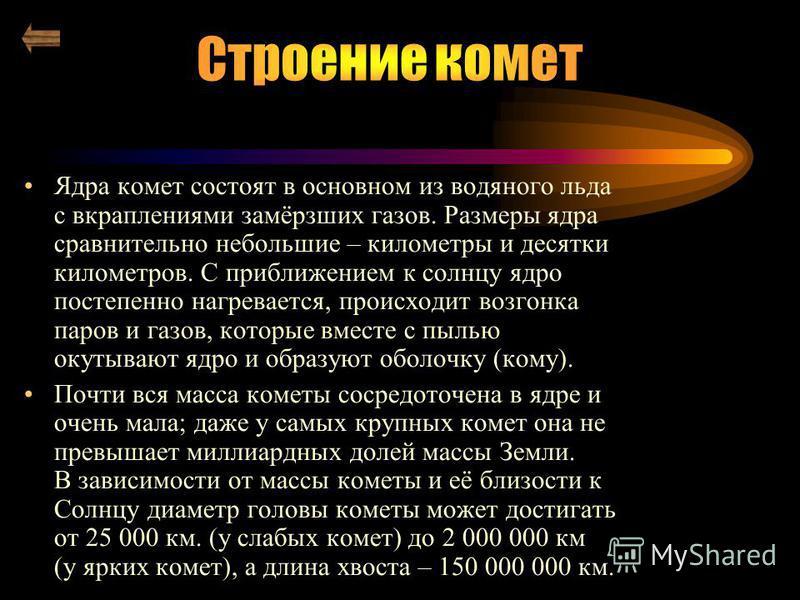 Ядра комет состоят в основном из водяного льда с вкраплениями замёрзших газов. Размеры ядра сравнительно небольшие – километры и десятки километров. С приближением к солнцу ядро постепенно нагревается, происходит возгонка паров и газов, которые вмест