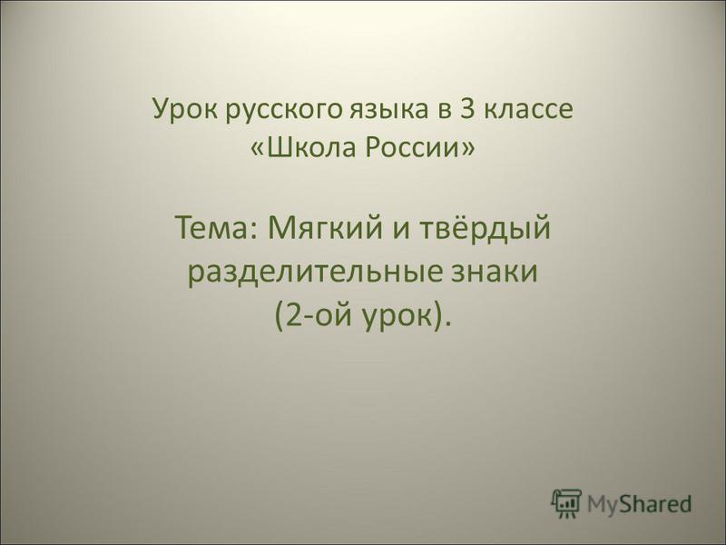 Урок русского языка в 3 классе «Школа России» Тема: Мягкий и твёрдый разделительные знаки (2-ой урок).
