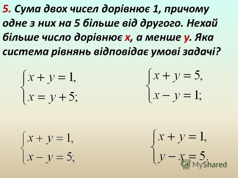 5. Сума двох чисел дорівнює 1, причому одне з них на 5 більше від другого. Нехай більше число дорівнює х, а менше у. Яка система рівнянь відповідає умові задачі?