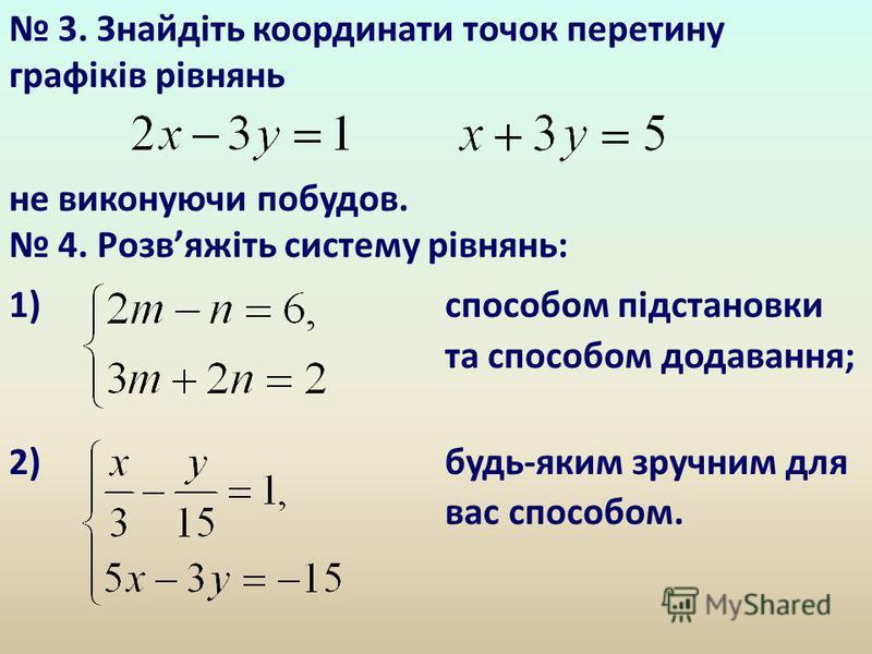 3. Знайдіть координати точок перетину графіків рівнянь не виконуючи побудов. 4. Розвяжіть систему рівнянь: 1) способом підстановки та способом додавання; 2) будь-яким зручним для вас способом.