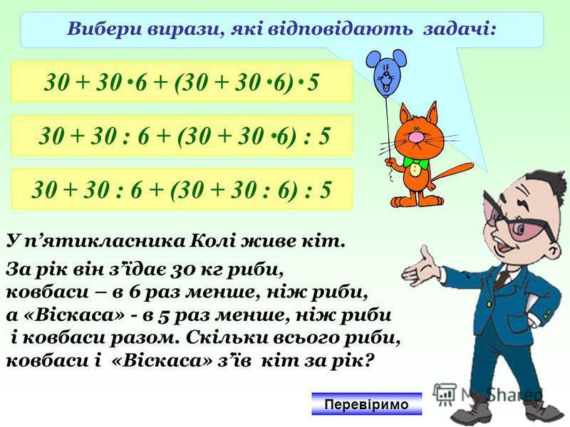 Вибери вирази, які відповідають задачі: 30 + 30 6 + (30 + 30 6) 5 30 + 30 : 6 + (30 + 30 6) : 5 30 + 30 : 6 + (30 + 30 : 6) : 5 У пятикласника Колі живе кіт. За рік він зїдає 30 кг риби, ковбаси – в 6 раз менше, ніж риби, а «Віскаса» - в 5 раз менше,