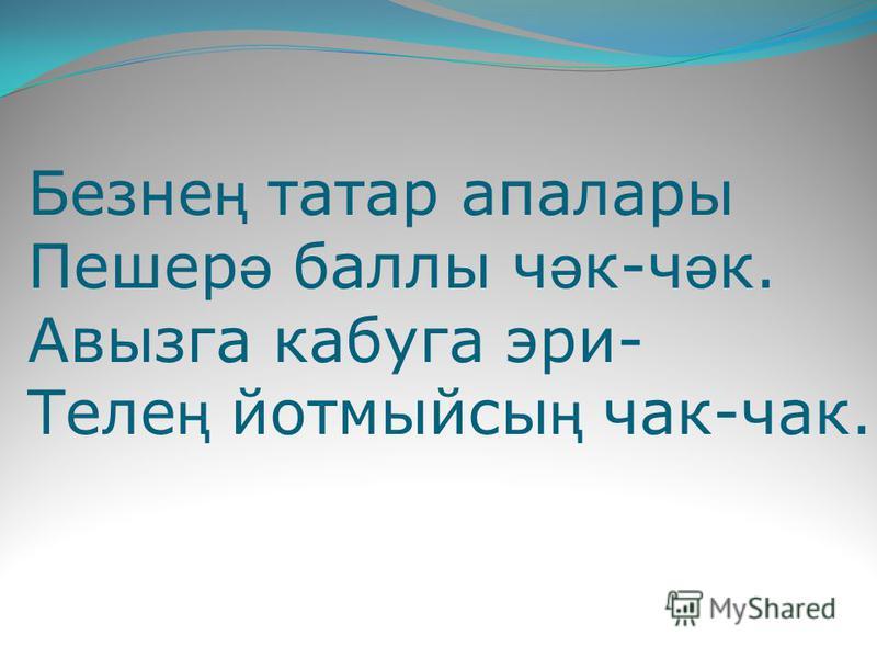Безне ң татар апалары Пешер ә баллы ч ә к-ч ә к. Авызга калуга эри- Теле ң йотмыйсы ң чак-чак.