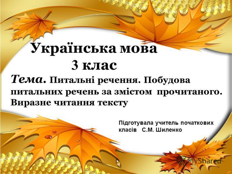 Українська мова 3 клас Тема. Питальні речення. Побудова питальних речень за змістом прочитаного. Виразне читання тексту Підготувала учитель початкових класів С.М. Шиленко